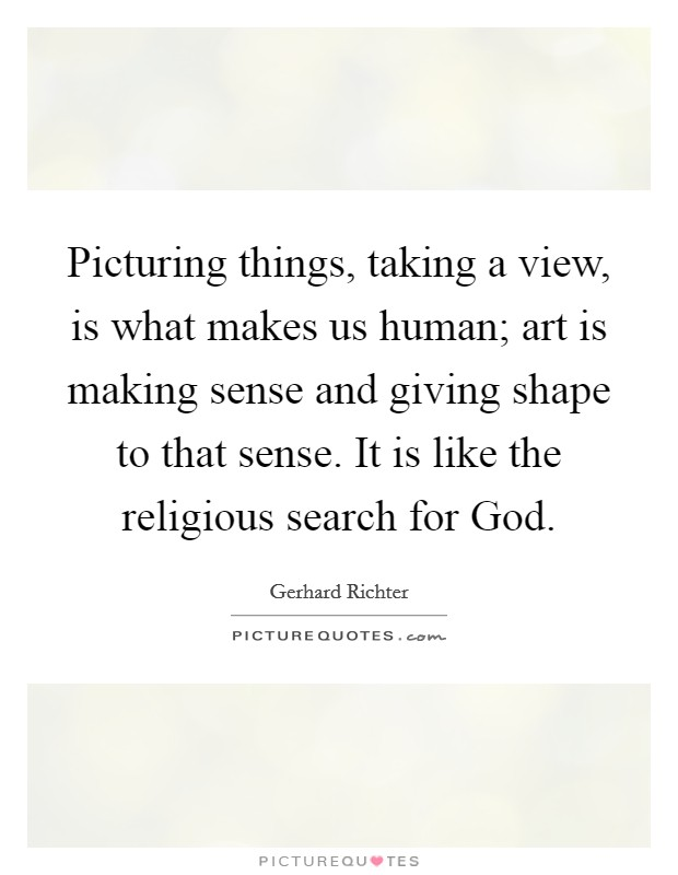 Picturing things, taking a view, is what makes us human; art is making sense and giving shape to that sense. It is like the religious search for God Picture Quote #1