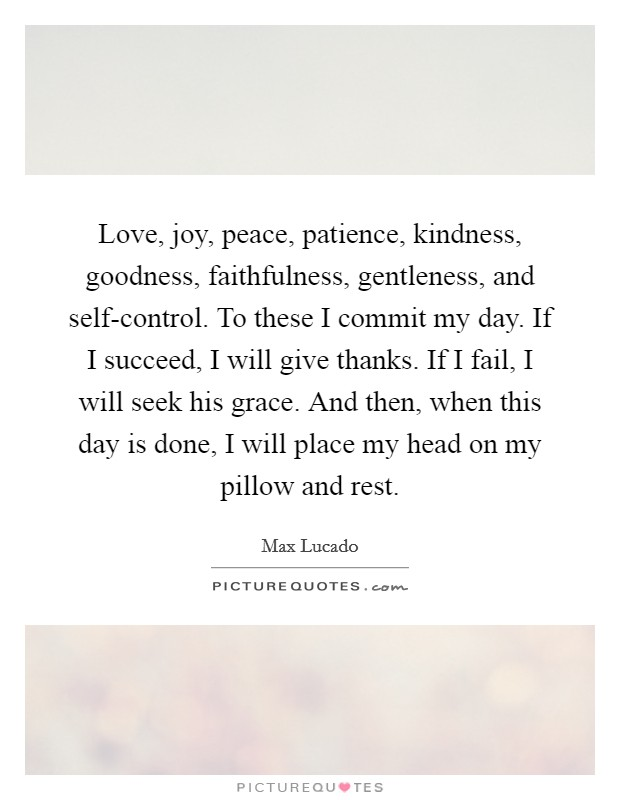 Love, joy, peace, patience, kindness, goodness, faithfulness, gentleness, and self-control. To these I commit my day. If I succeed, I will give thanks. If I fail, I will seek his grace. And then, when this day is done, I will place my head on my pillow and rest Picture Quote #1