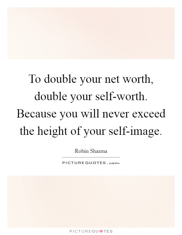 To double your net worth, double your self-worth. Because you will never exceed the height of your self-image Picture Quote #1