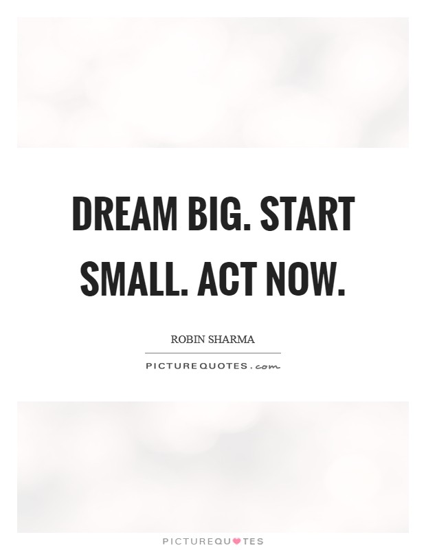 Dream Big. Start small. Act now Picture Quote #1