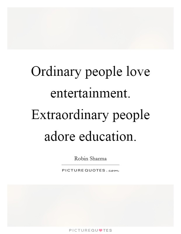 Ordinary people love entertainment. Extraordinary people adore education Picture Quote #1