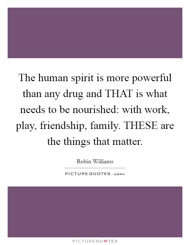 The human spirit is more powerful than any drug and THAT is what needs to be nourished: with work, play, friendship, family. THESE are the things that matter Picture Quote #1