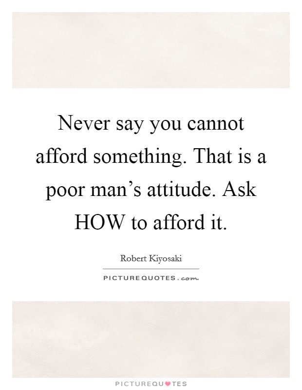 Never say you cannot afford something. That is a poor man's attitude. Ask HOW to afford it Picture Quote #1