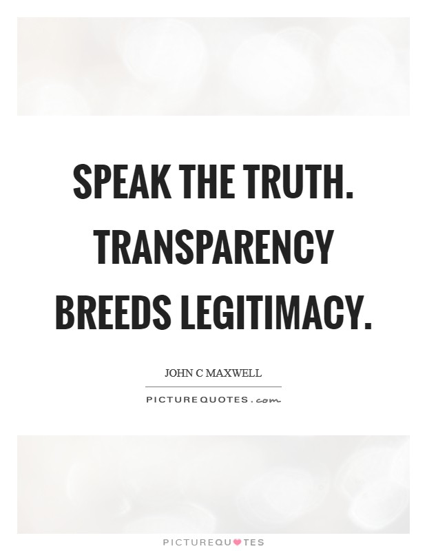Speak the truth. Transparency breeds legitimacy Picture Quote #1