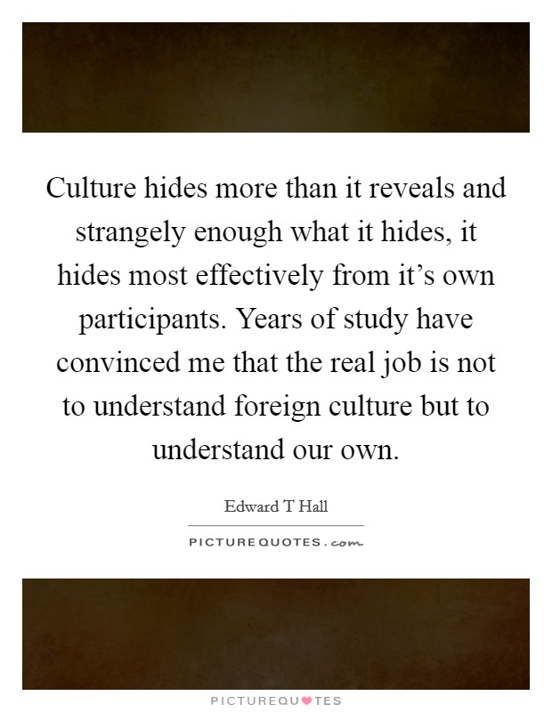 Culture hides more than it reveals and strangely enough what it hides, it hides most effectively from it's own participants. Years of study have convinced me that the real job is not to understand foreign culture but to understand our own Picture Quote #1