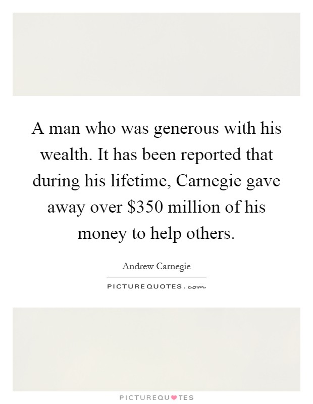 A man who was generous with his wealth. It has been reported that during his lifetime, Carnegie gave away over $350 million of his money to help others Picture Quote #1