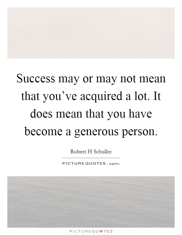 Success may or may not mean that you've acquired a lot. It does mean that you have become a generous person Picture Quote #1