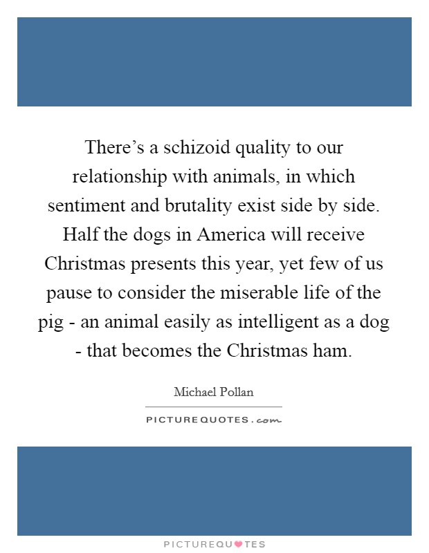 There's a schizoid quality to our relationship with animals, in which sentiment and brutality exist side by side. Half the dogs in America will receive Christmas presents this year, yet few of us pause to consider the miserable life of the pig - an animal easily as intelligent as a dog - that becomes the Christmas ham Picture Quote #1