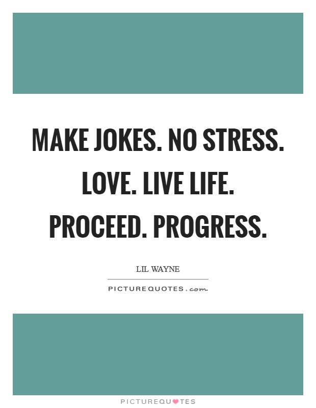 Make jokes. No stress. Love. Live Life. Proceed. Progress Picture Quote #1