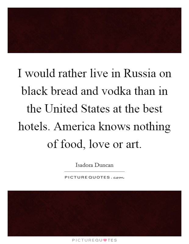 I would rather live in Russia on black bread and vodka than in the United States at the best hotels. America knows nothing of food, love or art Picture Quote #1