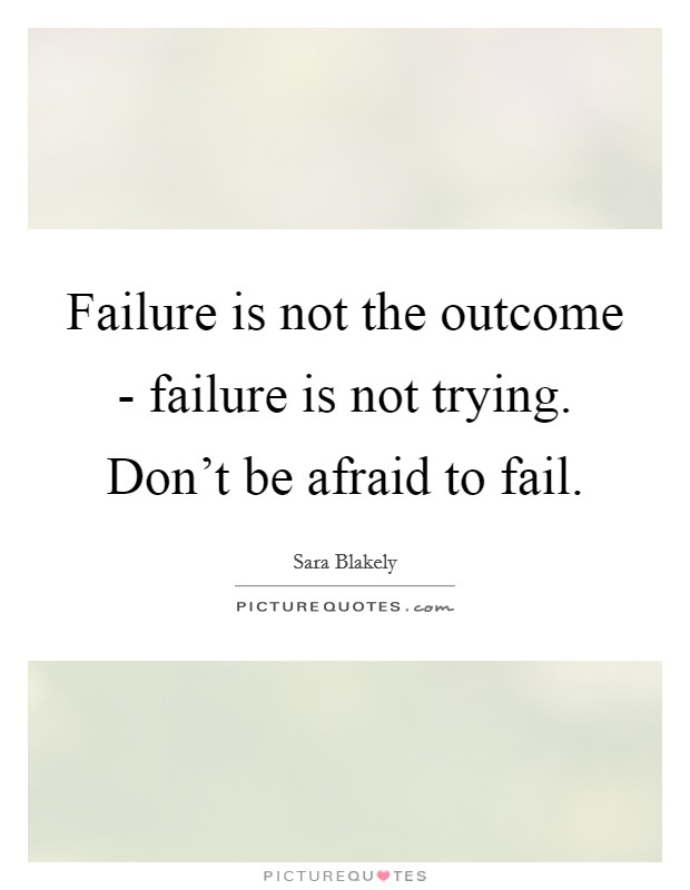 Failure is not the outcome - failure is not trying. Don't be afraid to fail Picture Quote #1