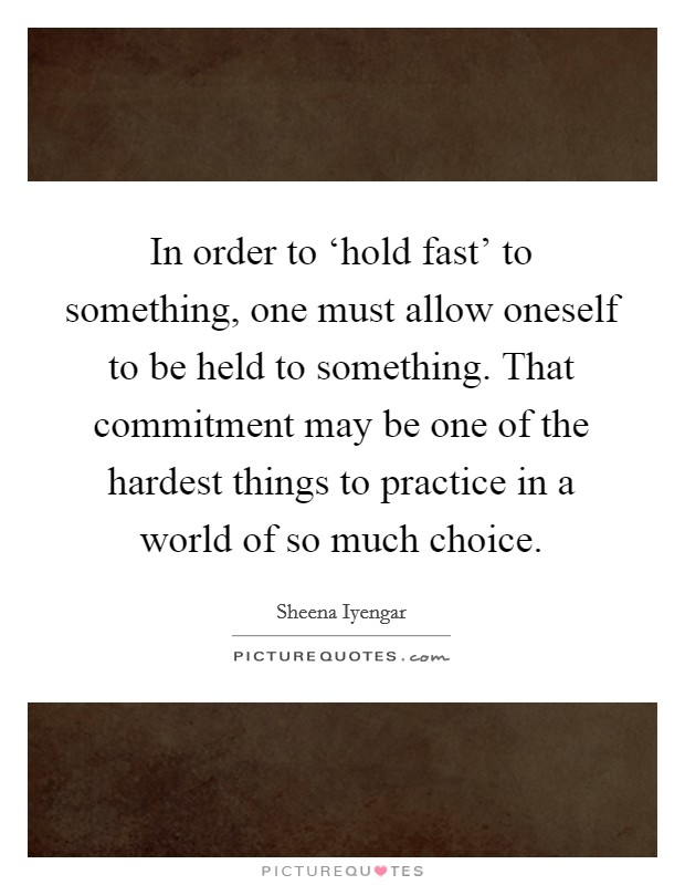 In order to 'hold fast' to something, one must allow oneself to be held to something. That commitment may be one of the hardest things to practice in a world of so much choice Picture Quote #1