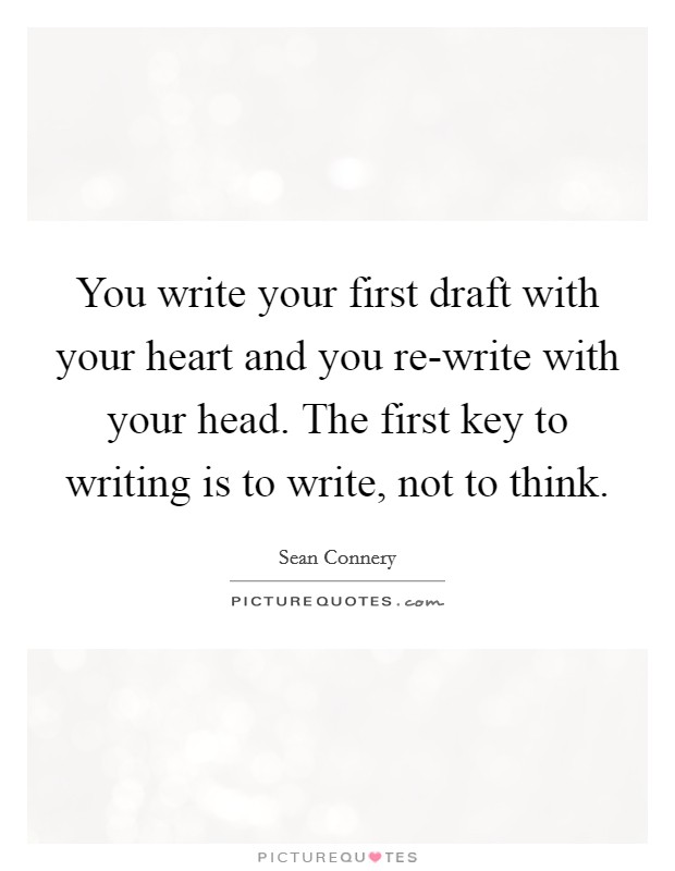 You write your first draft with your heart and you re-write with your head. The first key to writing is to write, not to think Picture Quote #1