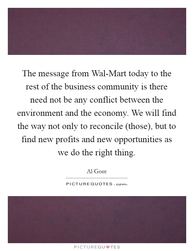 The message from Wal-Mart today to the rest of the business community is there need not be any conflict between the environment and the economy. We will find the way not only to reconcile (those), but to find new profits and new opportunities as we do the right thing Picture Quote #1