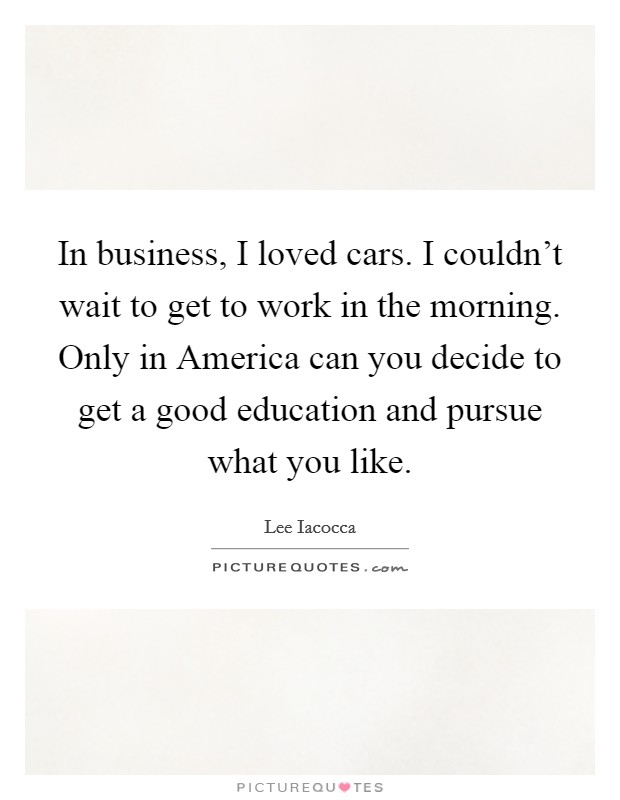 In business, I loved cars. I couldn't wait to get to work in the morning. Only in America can you decide to get a good education and pursue what you like Picture Quote #1