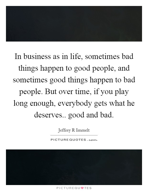 In business as in life, sometimes bad things happen to good people, and sometimes good things happen to bad people. But over time, if you play long enough, everybody gets what he deserves.. good and bad Picture Quote #1