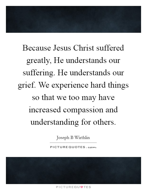 Because Jesus Christ suffered greatly, He understands our suffering. He understands our grief. We experience hard things so that we too may have increased compassion and understanding for others Picture Quote #1