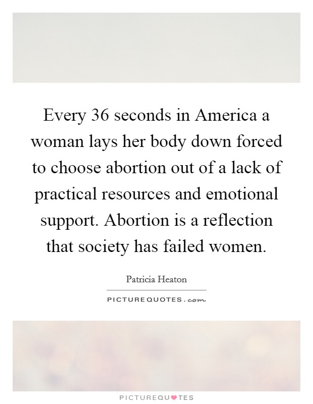 Every 36 seconds in America a woman lays her body down forced to choose abortion out of a lack of practical resources and emotional support. Abortion is a reflection that society has failed women Picture Quote #1