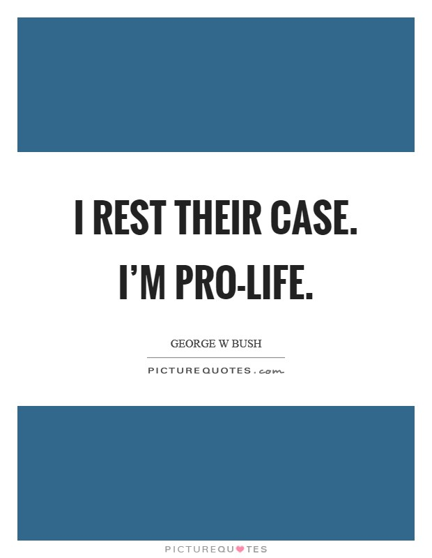 I rest their case. I'm Pro-Life Picture Quote #1