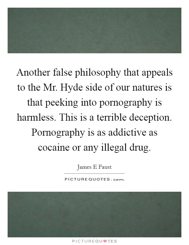 Another false philosophy that appeals to the Mr. Hyde side of our natures is that peeking into pornography is harmless. This is a terrible deception. Pornography is as addictive as cocaine or any illegal drug Picture Quote #1