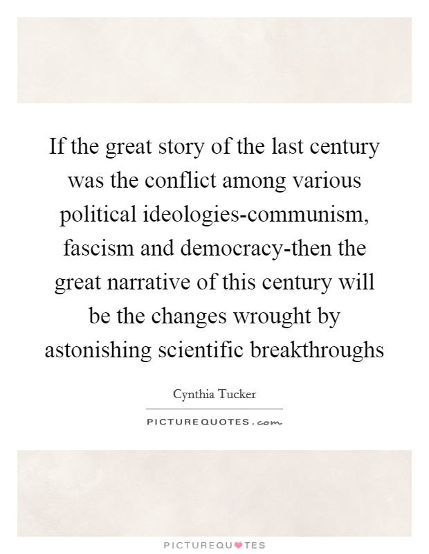 If the great story of the last century was the conflict among various political ideologies-communism, fascism and democracy-then the great narrative of this century will be the changes wrought by astonishing scientific breakthroughs Picture Quote #1