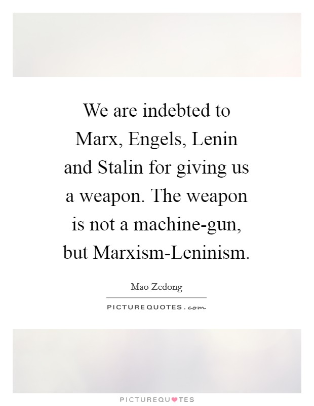 We are indebted to Marx, Engels, Lenin and Stalin for giving us a weapon. The weapon is not a machine-gun, but Marxism-Leninism Picture Quote #1