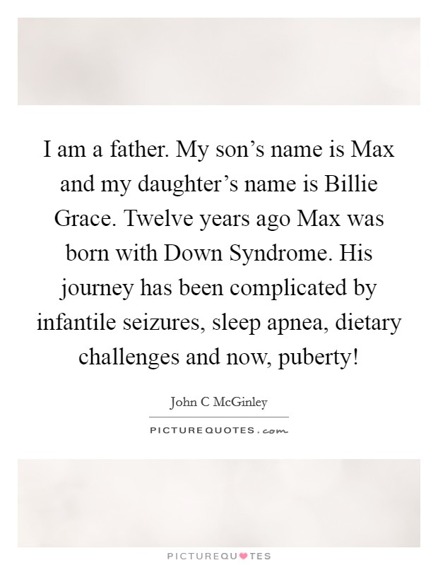 I am a father. My son's name is Max and my daughter's name is Billie Grace. Twelve years ago Max was born with Down Syndrome. His journey has been complicated by infantile seizures, sleep apnea, dietary challenges and now, puberty! Picture Quote #1