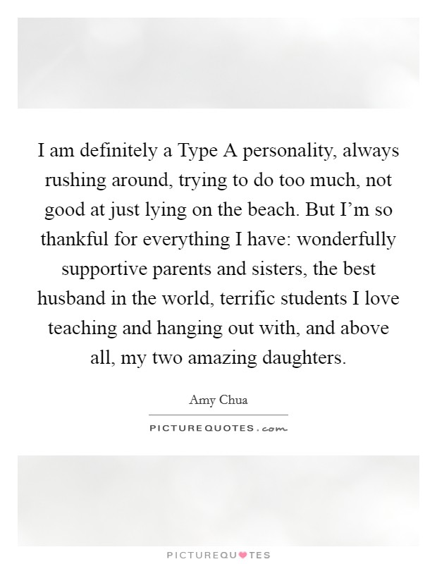 I am definitely a Type A personality, always rushing around, trying to do too much, not good at just lying on the beach. But I'm so thankful for everything I have: wonderfully supportive parents and sisters, the best husband in the world, terrific students I love teaching and hanging out with, and above all, my two amazing daughters Picture Quote #1