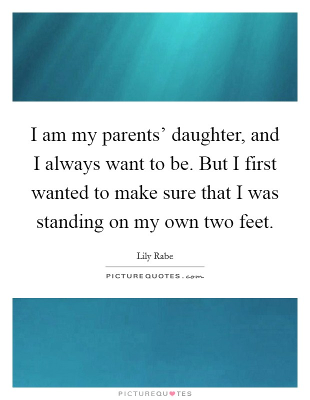 I am my parents' daughter, and I always want to be. But I first wanted to make sure that I was standing on my own two feet Picture Quote #1