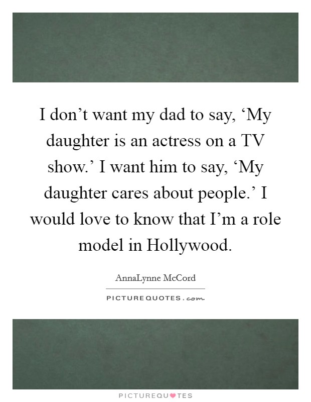 I don't want my dad to say, 'My daughter is an actress on a TV show.' I want him to say, 'My daughter cares about people.' I would love to know that I'm a role model in Hollywood Picture Quote #1
