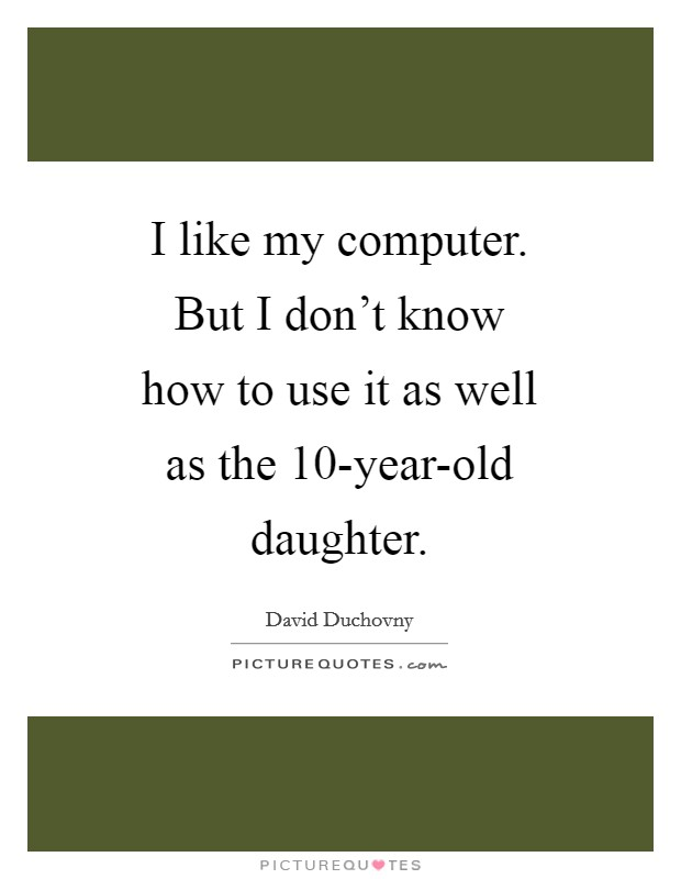 I like my computer. But I don't know how to use it as well as the 10-year-old daughter Picture Quote #1