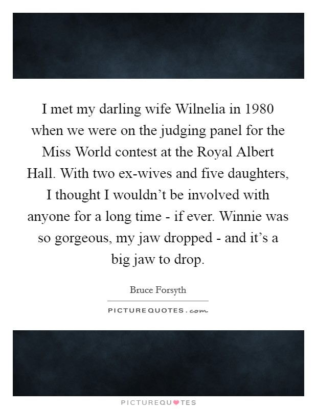 I met my darling wife Wilnelia in 1980 when we were on the judging panel for the Miss World contest at the Royal Albert Hall. With two ex-wives and five daughters, I thought I wouldn't be involved with anyone for a long time - if ever. Winnie was so gorgeous, my jaw dropped - and it's a big jaw to drop Picture Quote #1