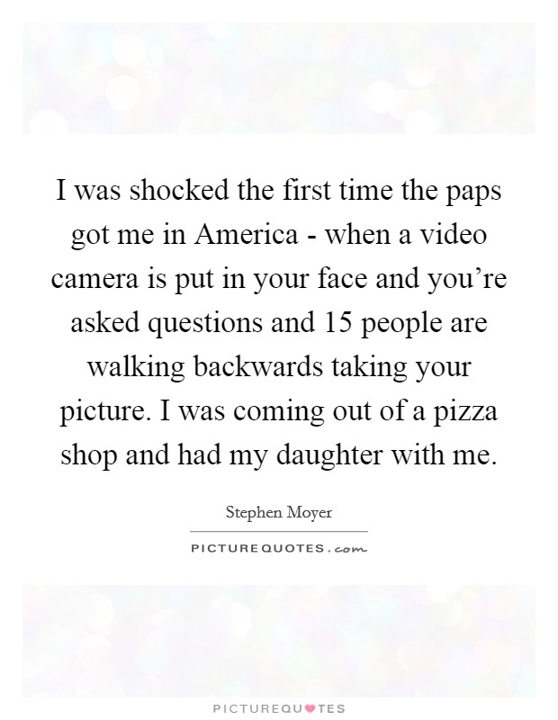 I was shocked the first time the paps got me in America - when a video camera is put in your face and you're asked questions and 15 people are walking backwards taking your picture. I was coming out of a pizza shop and had my daughter with me Picture Quote #1