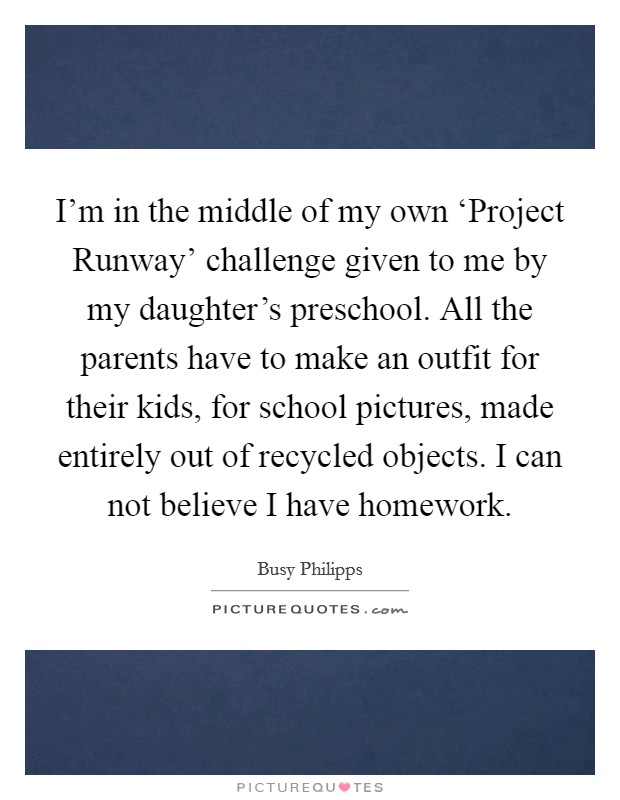 I'm in the middle of my own 'Project Runway' challenge given to me by my daughter's preschool. All the parents have to make an outfit for their kids, for school pictures, made entirely out of recycled objects. I can not believe I have homework Picture Quote #1