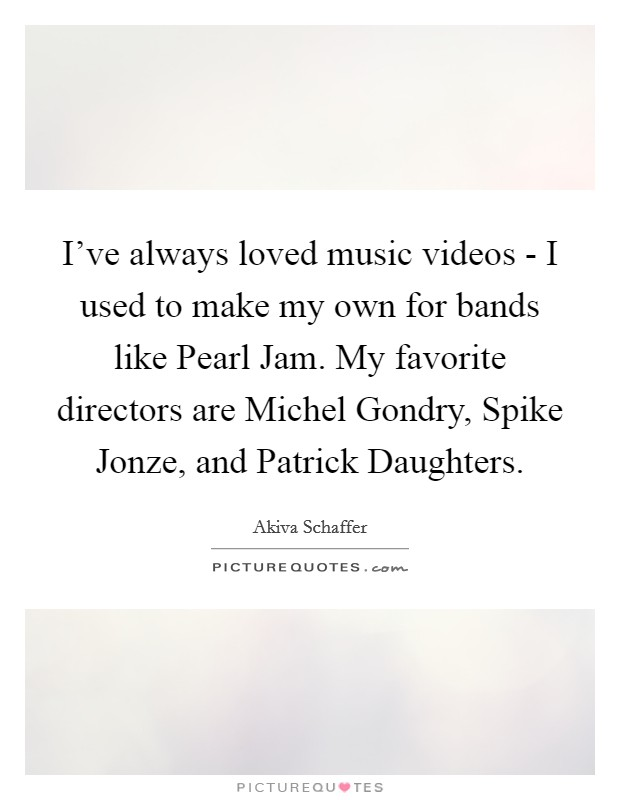 I've always loved music videos - I used to make my own for bands like Pearl Jam. My favorite directors are Michel Gondry, Spike Jonze, and Patrick Daughters Picture Quote #1