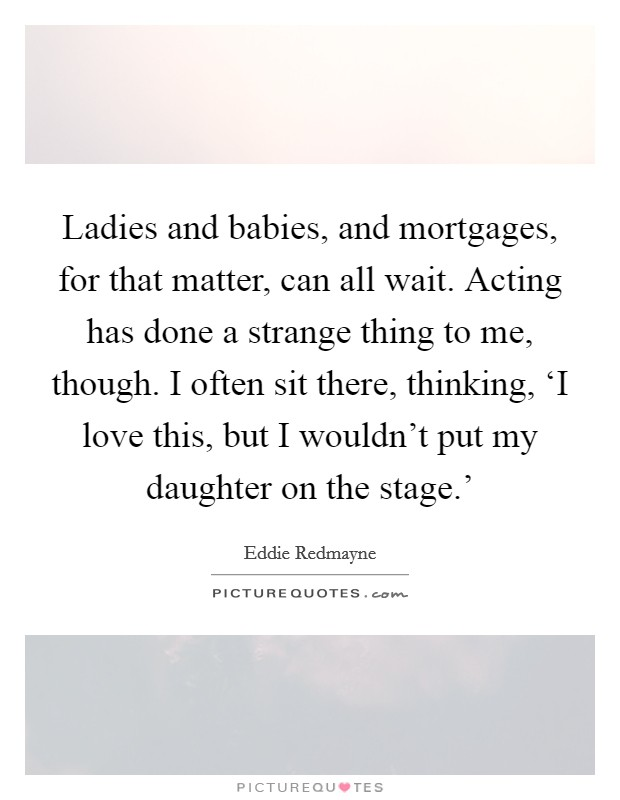 Ladies and babies, and mortgages, for that matter, can all wait. Acting has done a strange thing to me, though. I often sit there, thinking, 'I love this, but I wouldn't put my daughter on the stage.' Picture Quote #1