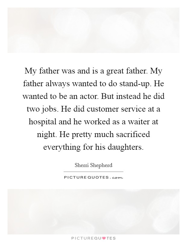 My father was and is a great father. My father always wanted to do stand-up. He wanted to be an actor. But instead he did two jobs. He did customer service at a hospital and he worked as a waiter at night. He pretty much sacrificed everything for his daughters Picture Quote #1