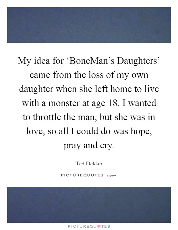 My idea for 'BoneMan's Daughters' came from the loss of my own daughter when she left home to live with a monster at age 18. I wanted to throttle the man, but she was in love, so all I could do was hope, pray and cry Picture Quote #1