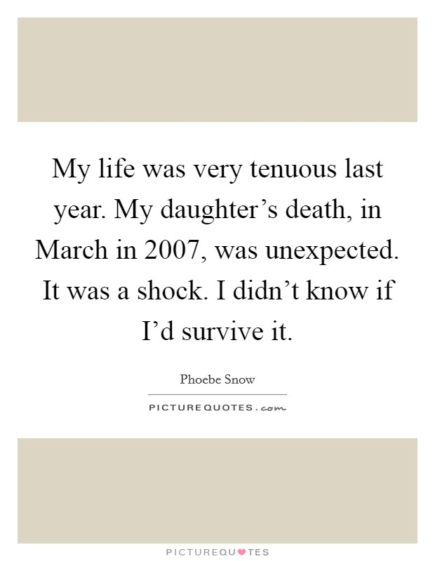 My life was very tenuous last year. My daughter's death, in March in 2007, was unexpected. It was a shock. I didn't know if I'd survive it Picture Quote #1