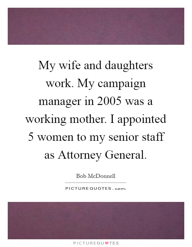 My wife and daughters work. My campaign manager in 2005 was a working mother. I appointed 5 women to my senior staff as Attorney General Picture Quote #1