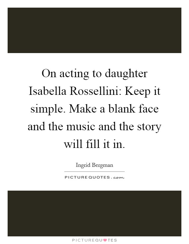 On acting to daughter Isabella Rossellini: Keep it simple. Make a blank face and the music and the story will fill it in Picture Quote #1