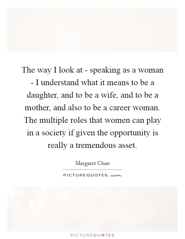 The way I look at - speaking as a woman - I understand what it means to be a daughter, and to be a wife, and to be a mother, and also to be a career woman. The multiple roles that women can play in a society if given the opportunity is really a tremendous asset Picture Quote #1