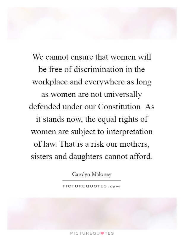 We cannot ensure that women will be free of discrimination in the workplace and everywhere as long as women are not universally defended under our Constitution. As it stands now, the equal rights of women are subject to interpretation of law. That is a risk our mothers, sisters and daughters cannot afford Picture Quote #1