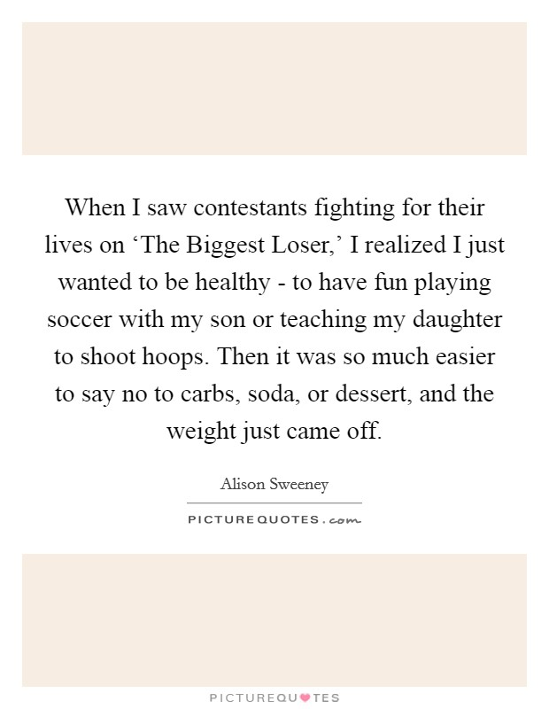 When I saw contestants fighting for their lives on 'The Biggest Loser,' I realized I just wanted to be healthy - to have fun playing soccer with my son or teaching my daughter to shoot hoops. Then it was so much easier to say no to carbs, soda, or dessert, and the weight just came off Picture Quote #1
