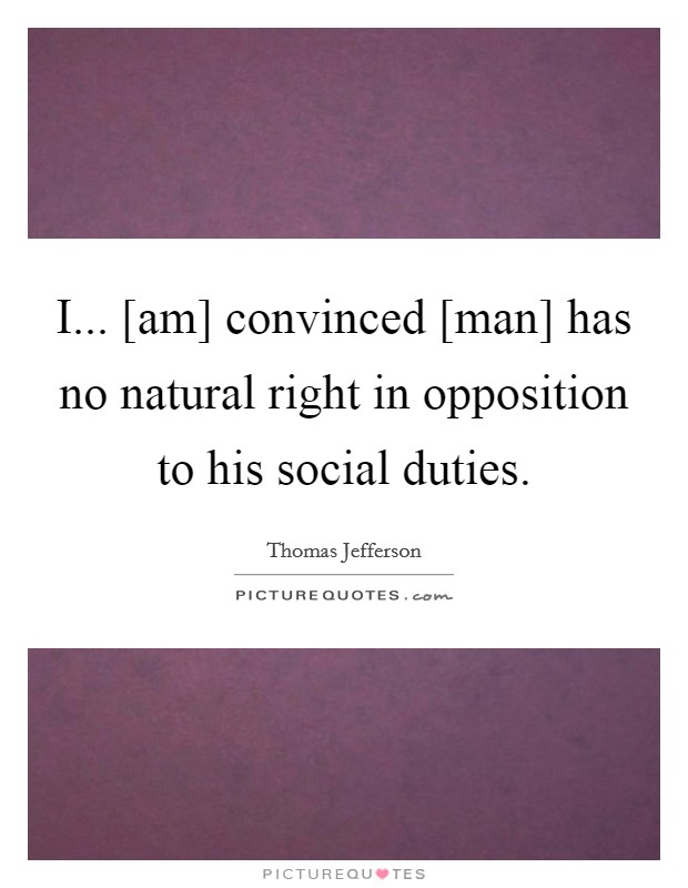 I... [am] convinced [man] has no natural right in opposition to his social duties Picture Quote #1