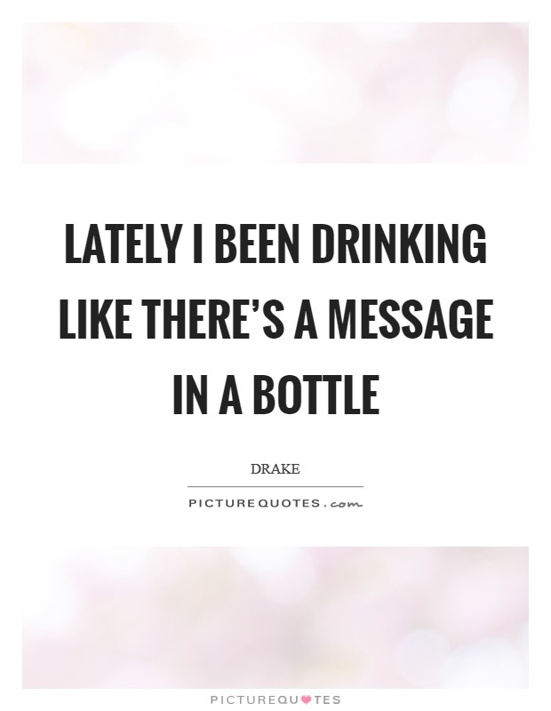 Lately I been drinking like there's a message in a bottle Picture Quote #1