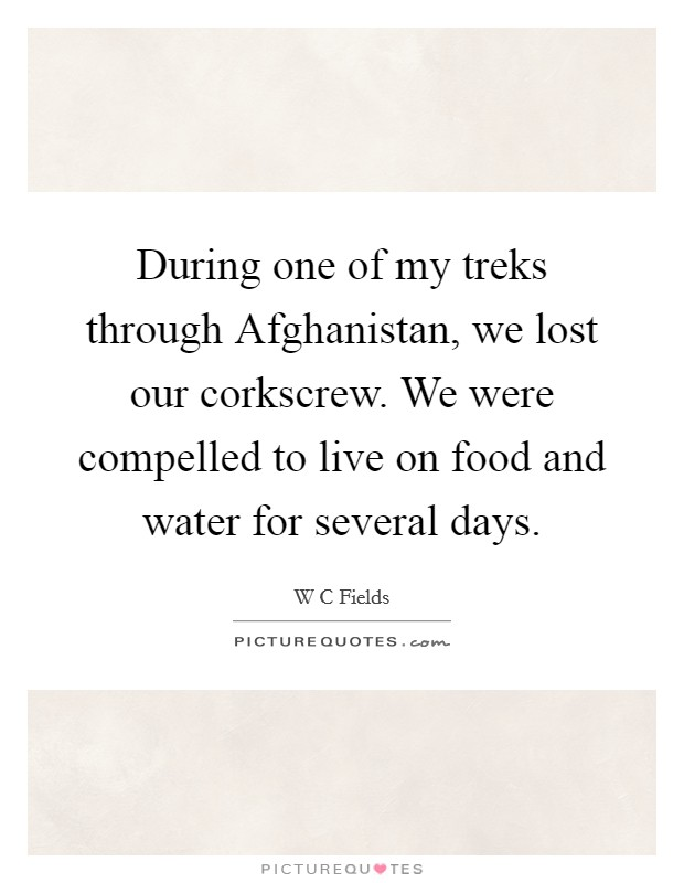 During one of my treks through Afghanistan, we lost our corkscrew. We were compelled to live on food and water for several days Picture Quote #1
