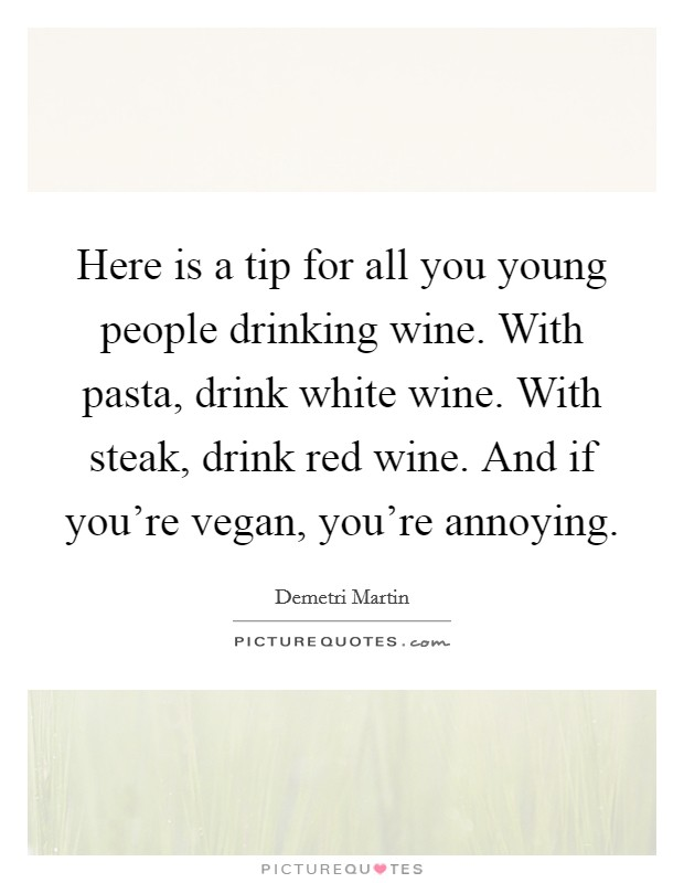 Here is a tip for all you young people drinking wine. With pasta, drink white wine. With steak, drink red wine. And if you're vegan, you're annoying Picture Quote #1