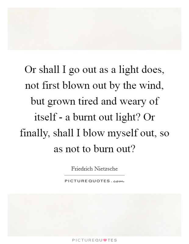 Or shall I go out as a light does, not first blown out by the wind, but grown tired and weary of itself - a burnt out light? Or finally, shall I blow myself out, so as not to burn out? Picture Quote #1