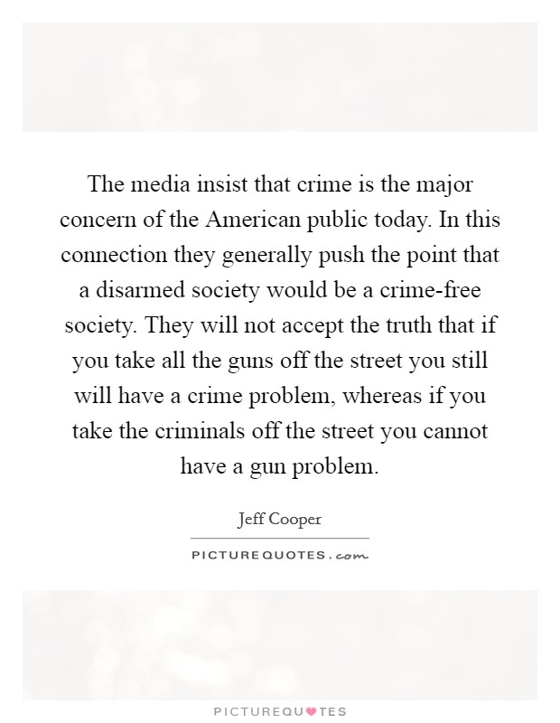 The media insist that crime is the major concern of the American public today. In this connection they generally push the point that a disarmed society would be a crime-free society. They will not accept the truth that if you take all the guns off the street you still will have a crime problem, whereas if you take the criminals off the street you cannot have a gun problem Picture Quote #1